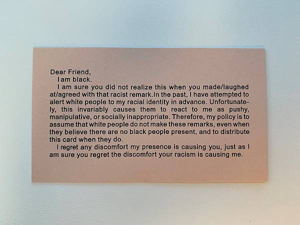 "This business-card-sized card, created by Adrian Piper, begins with: ""Dear Friend, I am black. I am sure you did not realize this when you made/laughed at/agreed with that racist remark. ..."""