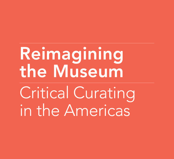Reimagining the Museum: Critical Curating in the Americas