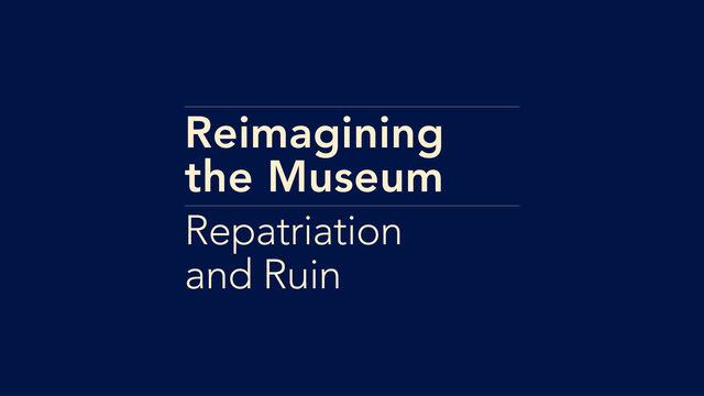 Reimagining the Museum: Repatriation and Ruin