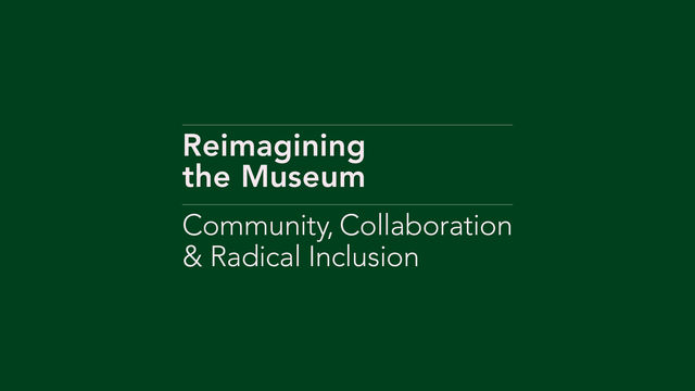 A green background with white font reading Reimagining the Museum: Community, Collaboration & Radical Inclusion